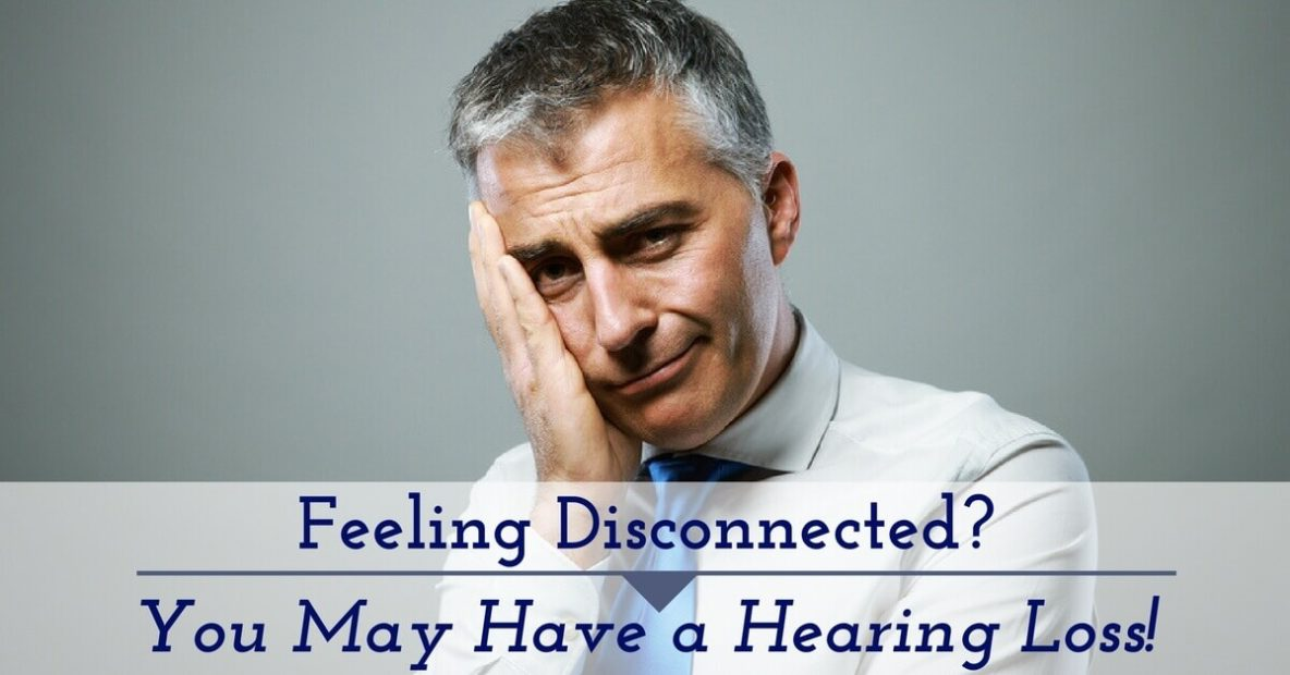Feeling Disconnected? You May Have a Hearing Loss
