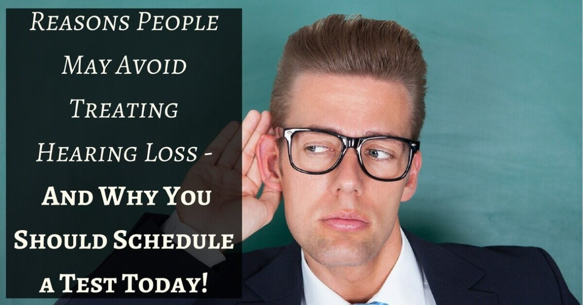 Reasons People May Avoid Treating Hearing Loss - And Why You Should Schedule a Test Today!